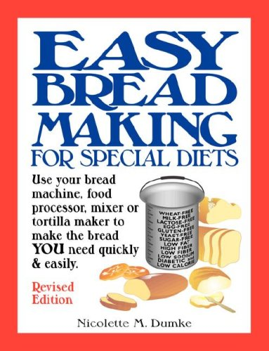 Easy Breadmaking for Special Diets: Use Your Bread Machine, Food Processor, Mixer, or Tortilla Maker to Make the Bread YOU Need Quickly and Easily by Nicolette M. Dumke