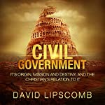 Civil Government: Its Origin, Mission, and Destiny, and the Christian's Relation to It | David Lipscomb