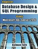 Beginner Database Design and SQL Programming Using Microsoft SQL Server 2012, Kalman Toth, 1479156043