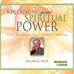 Reclaiming Your Spiritual Power: Making the Connection with the Source of All Healing | Ron Roth Ph.D.
