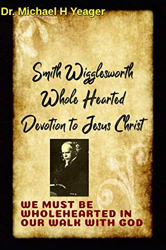 Smith Wigglesworth Wholehearted Devotion to Jesus Christ: WE MUST BE WHOLEHEARTED IN OUR WALK WITH GOD (Yeager H Michael)