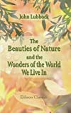 The Beauties of Nature and the Wonders of the World We Live In, Lubbock, John and Avebury, Baron, 1421271036