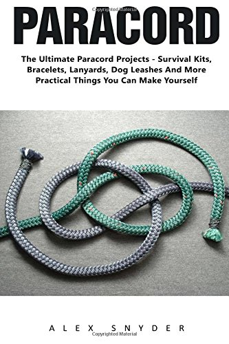 Paracord: The ultimate Paracord Projects - Survival Kits, Bracelets, Lanyards, Dog Leashes And More Practical Things You Can Make Yourself! (Survival ... And Survival Kit, Prepper's Survival)