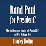 Rand Paul for President?: Why the Libertarian Senator will Run in 2016, and Why He Might Win   Charles Holtus