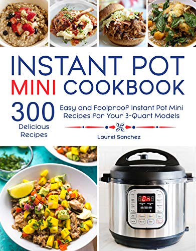 Instant Pot Mini Cookbook: 300 Easy and Foolproof Instant Pot Mini Recipes for Your 3-Quart Models by Laurel Sanchez