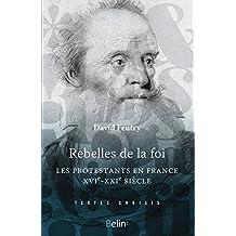 Rebelles de la foi. Les protestants en France, XVI-XXIe siècle (Textes choisis) (French Edition)