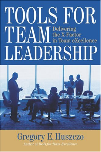 Tools for Team Leadership: Delivering the X-Factor in Team eXcellence Gregory Huszczo