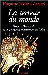 La Terreur du monde. Robert Guiscard et la conquète normande en Italie par Taviani-Carozzi