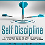 Self Discipline: A Practical Guide to Gain Confidence, Build Motivation and Master Willpower | Ian Berry