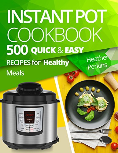 Instant Pot Cookbook: 500 Quick and Easy Recipes for Healthy Meals by Heather Perkins