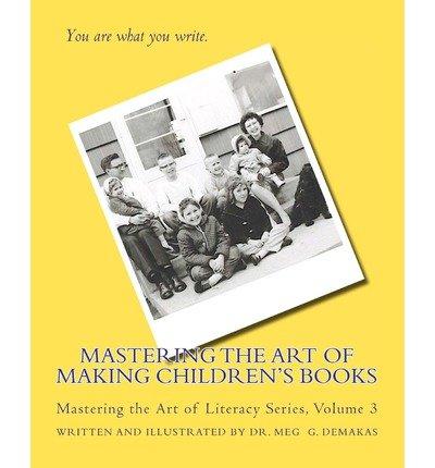 { [ MASTERING THE ART OF MAKING CHILDREN'S BOOKS: MASTERING THE ART OF LITERACY SERIES ] } Demakas, Meg G ( AUTHOR ) Apr-10-2012 Paperback PDF