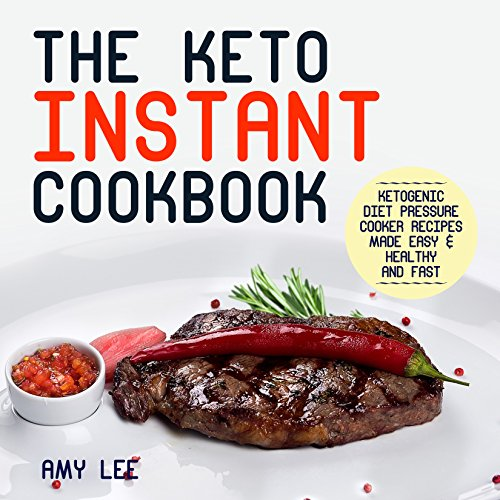 The Keto Instant Cookbook: Ketogenic Diet Pressure Cooker Recipes Made Easy& Healthy and Fast by Amy Lee
