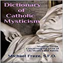 Dictionary of Catholic Mysticism: Mystical Terms Concerning the Lives of Lay Mystics and Saints Audiobook by Michael Freze Narrated by Pete Beretta