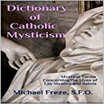 Dictionary of Catholic Mysticism: Mystical Terms Concerning the Lives of Lay Mystics and Saints | Michael Freze