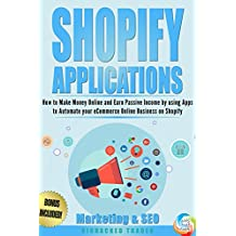Shopify Applications: How to Make Money Online and Earn Passive Income by using Apps to Automate your eCommerce Online Business on Shopify (Marketing & SEO) (Book 3) (Shopify Apps That Earn)