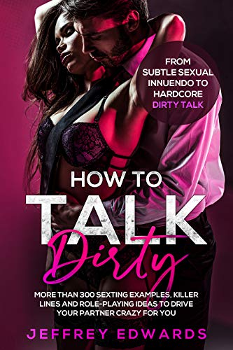 HOW TO TALK DIRTY: More than 300 Sexting Examples, Killer Lines and Role-Playing Ideas to Drive Your Partner Crazy for You | From Subtle Sexual Innuendo to Hardcore Dirty Talk (Best Sexting Messages To A Girl)