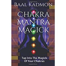 Chakra Mantra Magick: Tap Into The Magick Of Your Chakras (Mantra Magick Series) (Volume 4)