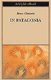In Patagonia (Opere di Bruce Chatwin)