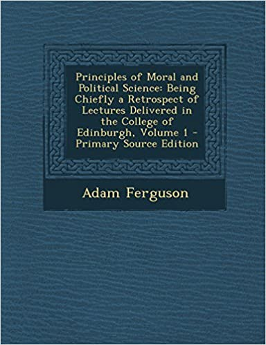 Principles of Moral and Political Science: Being Chiefly a Retrospect of Lectures Delivered in the College of Edinburgh, Volume 1 by Adam Ferguson (2014-03-13)