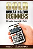 Gold Investing for Beginners How to Invest in Gold, Robert Alderman, 1490531831
