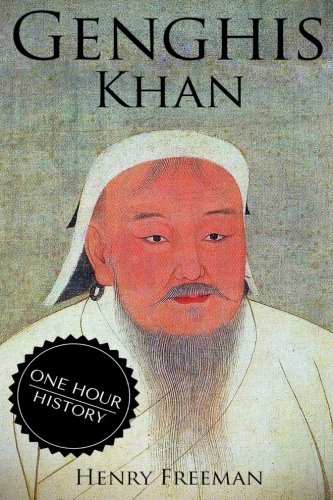 Genghis Khan: A Life From Beginning to End (One Hour History Military Generals) (Volume 3)