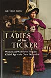 Ladies of the Ticker: Women and Wall Street from the Gilded Age to the Great Depression