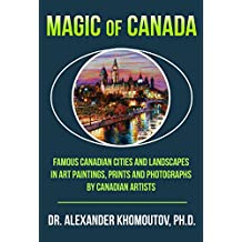 Magic of Canada: Famous Canadian Cities and Landscapes in Art Paintings, Prints and Photographs by Canadian Artists