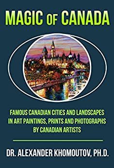 Magic of Canada: Famous Canadian Cities and Landscapes in Art Paintings, Prints and Photographs by Canadian Artists by [Khomoutov Ph.D., Dr. Alexander]