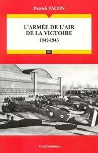 L'armée de l'air de la victoire : 1942-1945 Les Grandes Batailles par Patrick Facon