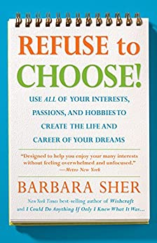 Refuse To Choose!:Use All of Your Interests, Passions, and Hobbies to Create the Life and Career of Your Dreams by [Sher, Barbara]