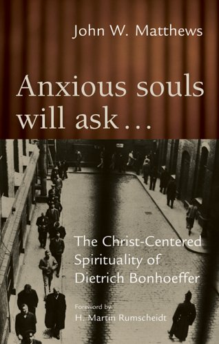 Anxious Souls Will Ask…: The Christ-Centered Spirituality of Dietrich Bonhoeffer