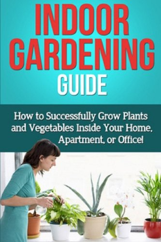 Indoor Gardening Guide: How to successfully grow plants and vegetables inside your home, apartment, or office!