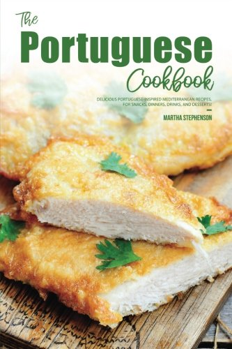 The Portuguese Cookbook: Delicious Portuguese-Inspired Mediterranean Recipes, For Snacks, Dinners, Drinks, and Desserts! by Martha Stephenson