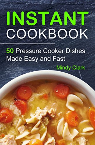 Instant Cookbook: 50 Pressure Cooker Dishes Made Easy and Fast by Mindy  Clark