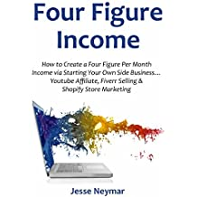 Four Figure Income: How to Create a Four Figure Per Month Income via Starting Your Own Side Business… Youtube Affiliate, Fiverr Selling & Shopify Store Marketing