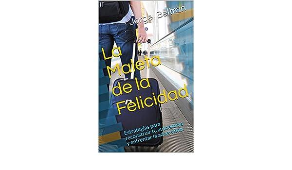 Amazon.com: La Maleta de la Felicidad: Estrategias para reconstruir tu autoestima y enfrentar la adversidad. (Spanish Edition) eBook: Jorge Beltrán, ...