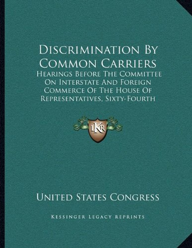 Discrimination By Common Carriers: Hearings Before The Committee On Interstate And Foreign Commerce Of The House Of Representatives, Sixty-Fourth Congress, First Session (1916) PDF
