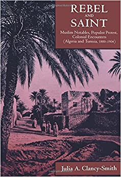 Rebel and Saint: Muslim Notables, Populist Protest, Colonial Encounters (Algeria and Tunisia, 1800-1904) (Comparative Studies on Muslim Societies)