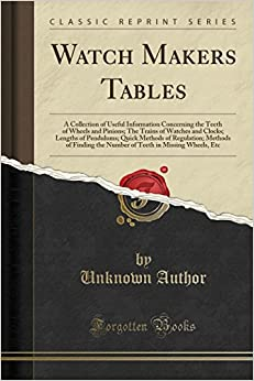 Book Watch Makers Tables: A Collection of Useful Information Concerning the Teeth of Wheels and Pinions; The Trains of Watches and Clocks; Lengths of ... the Number of Teeth in Missing Wheels, Etc
