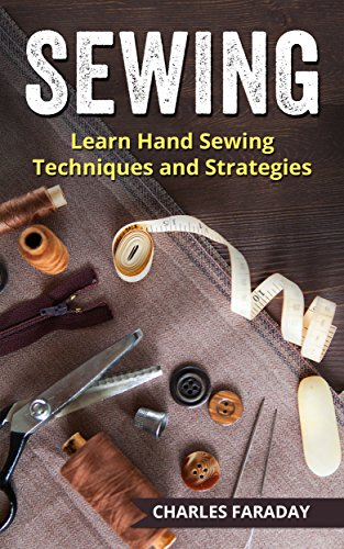 Sewing: Learn Hand Sewing Techniques And Strategies by [Faraday, Charles]