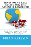 Investment Real Estate For The Absentee Landlord: How To Invest In And Manage Real Estate From Overseas