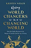 img - for Raising World Changers in a Changing World: How One Family Discovered the Beauty of Sacrifice and the Joy of Giving book / textbook / text book