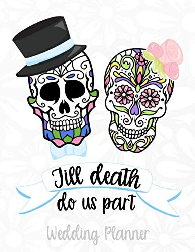 Till Death Do Us Part Wedding Planner: A Sugar Skull Wedding Planner, Journal and Notebook for Plans, Budgeting, Checklists, Thoughts and -