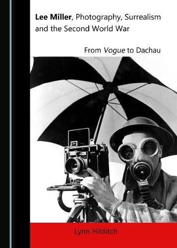 Download Lee Miller, Photography, Surrealism and the Second World War: From Vogue to Dachau pdf epub