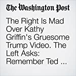 The Right Is Mad Over Kathy Griffin's Gruesome Trump Video. The Left Asks: Remember Ted Nugent? | Kristine Phillips