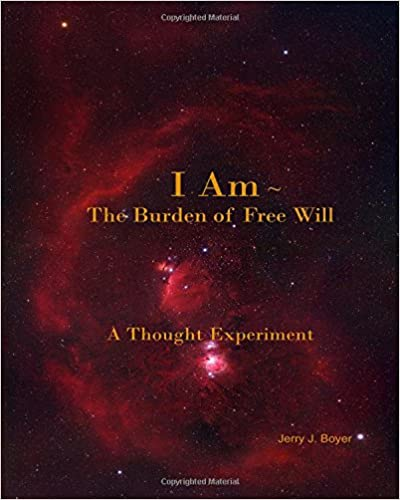 I Am ~ The Burden of Free Will: A Thought Experiment, 3rd Edition