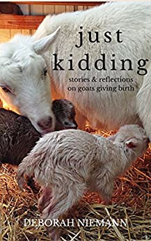 Just Kidding: Stories and Reflections on Goats Giving Birth by [Niemann, Deborah]