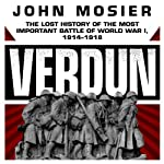 Verdun: The Lost History of the Most Important Battle of World War I, 1914-1918 | John Mosier