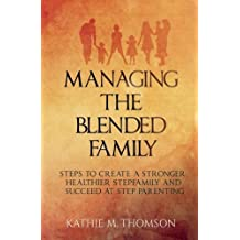 Managing the Blended Family: Steps to Create a Stronger, Healthier Stepfamily and Succeed at Step Parenting