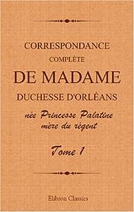 Correspondance complète de madame duchesse d'Orléans née Princesse Palatine, mère du régent: Traduction entièrement nouvelle par G. Brunet. Tome 1 par Charlotte Elisabeth de Bavière